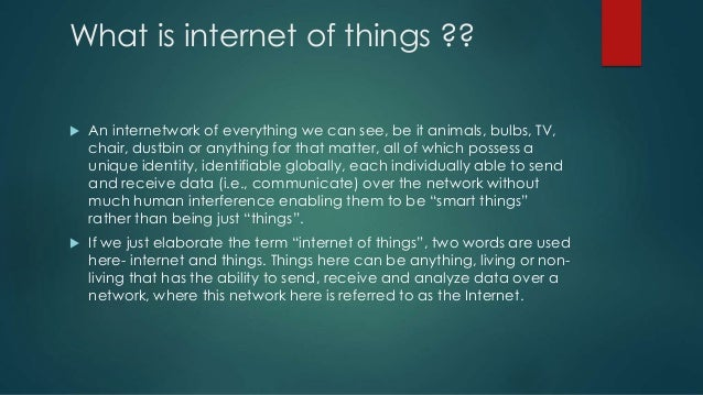 What is internet of things ??  An internetwork of everything we can see, be it animals, bulbs, TV, chair, dustbin or anyt...