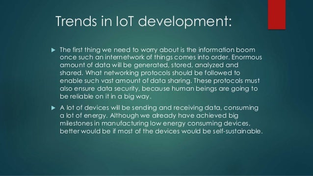 Trends in IoT development:  The first thing we need to worry about is the information boom once such an internetwork of t...