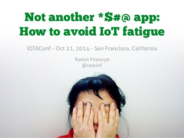 Not another *$#@ app:  How to avoid IoT fatigue  IOTAConf - Oct 21, 2014 - San Francisco, California  Ramin Firoozye  @ram...