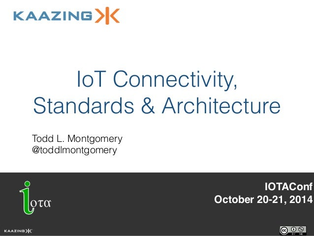 IoT Connectivity,  Standards & Architecture  Todd L. Montgomery  @toddlmontgomery  IOTAConf!  October 20-21, 2014!