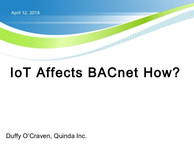 April 12, 2018 IoT Affects BACnet How? Duffy O'Craven, Quinda Inc. SESSION: T3-56 ROOM: 256