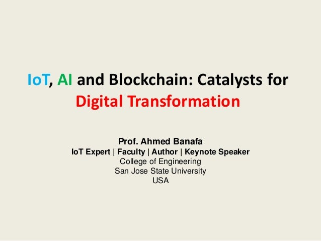 IoT, AI and Blockchain: Catalysts for Digital Transformation Prof. Ahmed Banafa IoT Expert   Faculty   Author   Keynote Sp...