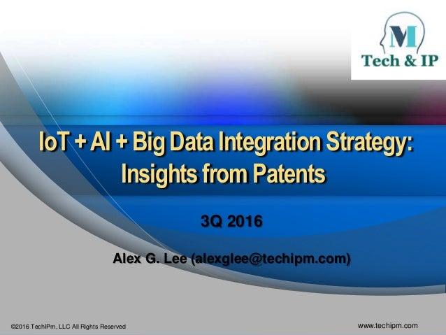 ©2016 TechIPm, LLC All Rights Reserved www.techipm.com IoT +AI + Big Data IntegrationStrategy: Insightsfrom Patents 3Q 201...