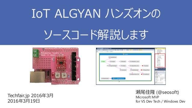 瀬尾佳隆 (@seosoft) Microsoft MVP for VS Dev Tech / Windows Dev Techfair.jp 2016年3月 2016年3月19日 IoT ALGYAN ハンズオンの ソースコード解説します