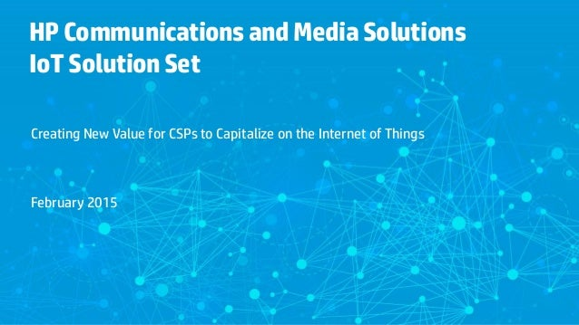 HPCommunicationsandMediaSolutions IoTSolutionSet Creating New Value for CSPs to Capitalize on the Internet of Things Febru...
