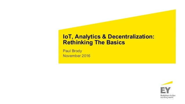 IoT, Analytics & Decentralization: Rethinking The Basics Paul Brody November 2016