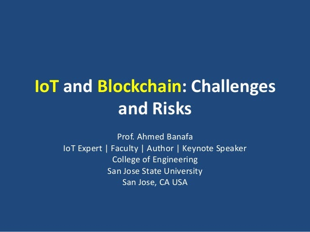IoT and Blockchain: Challenges and Risks Prof. Ahmed Banafa IoT Expert | Faculty | Author | Keynote Speaker College of Eng...