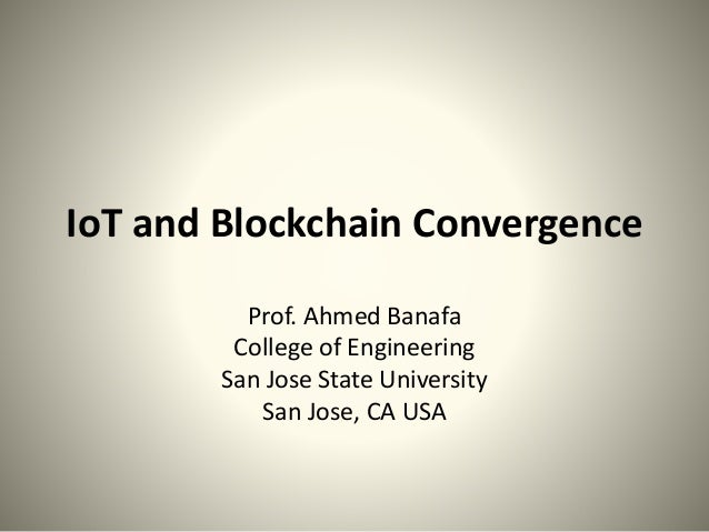 IoT and Blockchain Convergence Prof. Ahmed Banafa College of Engineering San Jose State University San Jose, CA USA