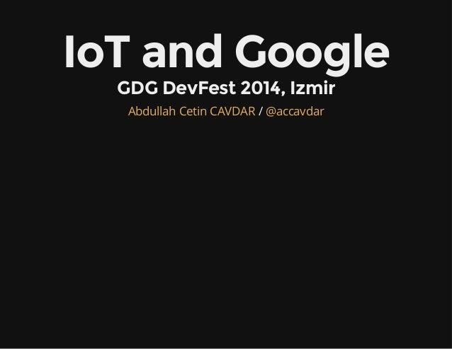 IoT and Google  GDG DevFest 2014, Izmir  Abdullah Cetin CAVDAR / @accavdar