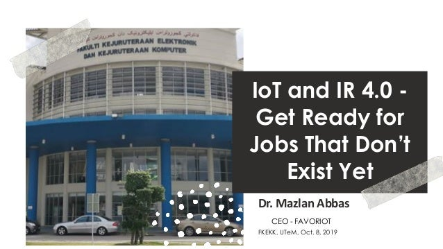 favoriot IoT and IR 4.0 - Get Ready for Jobs That Don't Exist Yet Dr. Mazlan Abbas FKEKK, UTeM, Oct. 8, 2019 CEO - FAVORIOT