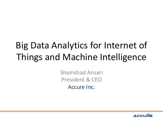 Big Data Analytics for Internet of Things and Machine Intelligence Shamshad Ansari President & CEO Accure Inc.