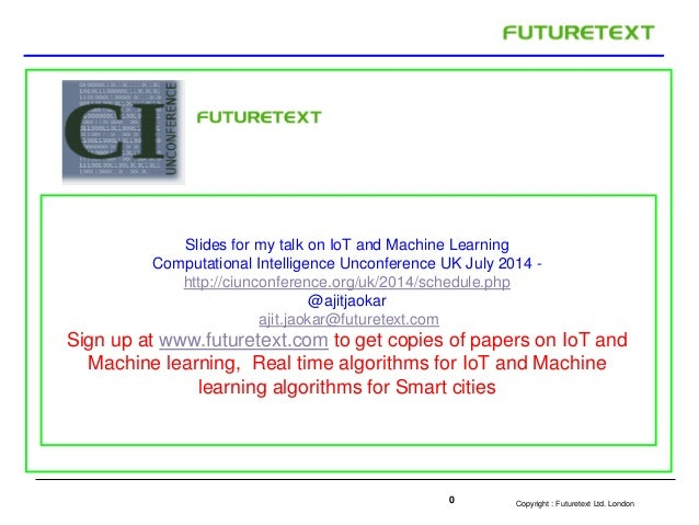 Copyright : Futuretext Ltd. London0 Slides for my talk on IoT and Machine Learning Computational Intelligence Unconference...