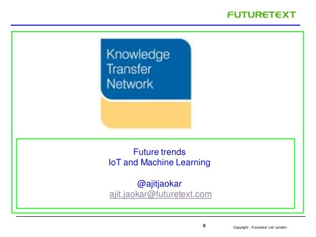 Copyright : 0 Futuretext Ltd. London  Future trends  IoT and Machine Learning  @ajitjaokar  ajit.jaokar@futuretext.com