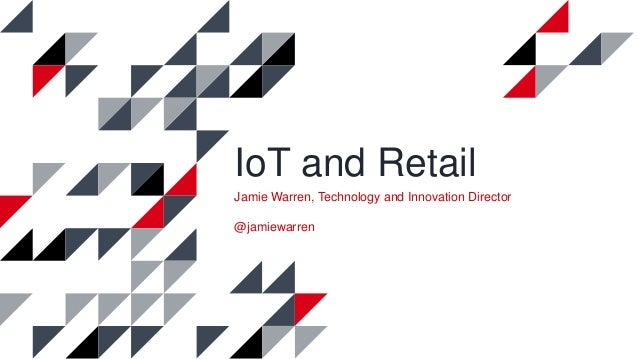 IoT and Retail Jamie Warren, Technology and Innovation Director @jamiewarren