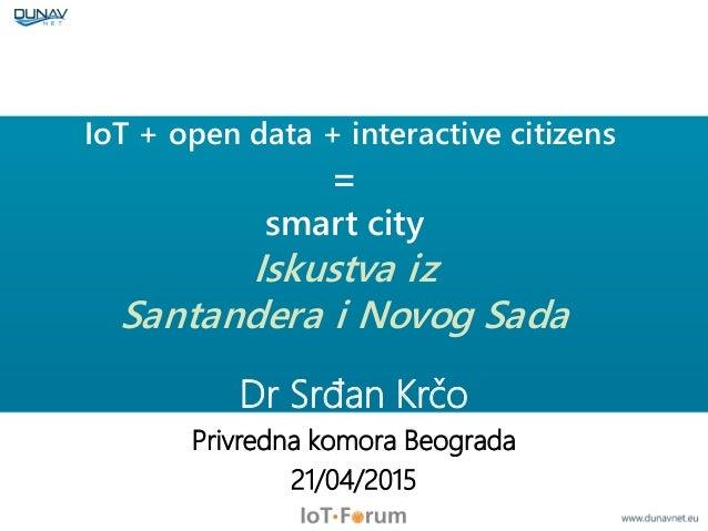 IoT + open data + interactive citizens = smart city Iskustva iz Santandera i Novog Sada Dr Srđan Krčo Privredna komora Beo...