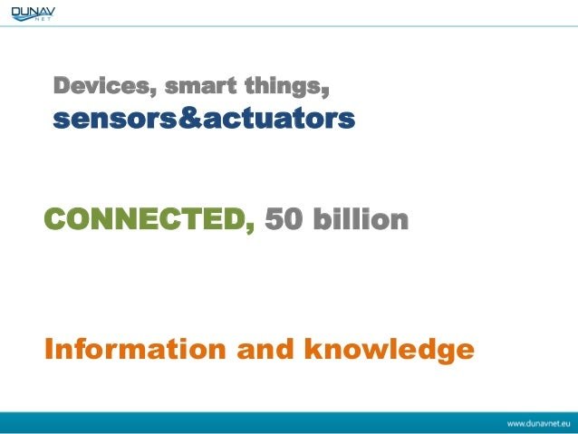 Devices, smart things, sensors&actuators CONNECTED, 50 billion Information and knowledge
