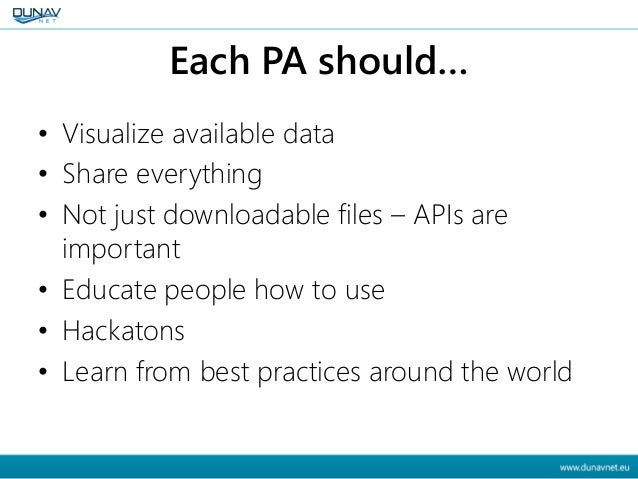 Each PA should… • Visualize available data • Share everything • Not just downloadable files – APIs are important • Educate...