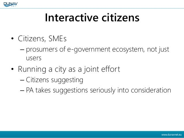 Interactive citizens • Citizens, SMEs – prosumers of e-government ecosystem, not just users • Running a city as a joint ef...