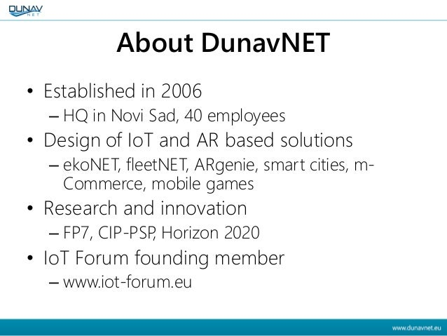 About DunavNET • Established in 2006 – HQ in Novi Sad, 40 employees • Design of IoT and AR based solutions – ekoNET, fleet...