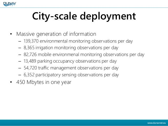 City-scale deployment • Massive generation of information – 139,370 environmental monitoring observations per day – 8,365 ...