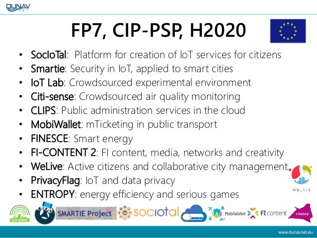 FP7, CIP-PSP, H2020 • SocIoTal: Platform for creation of IoT services for citizens • Smartie: Security in IoT, applied to ...