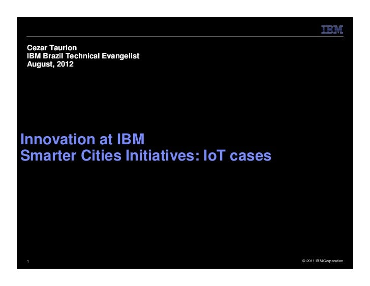 Cezar TaurionIBM Brazil Technical EvangelistAugust, 2012Innovation at IBMSmarter Cities Initiatives: IoT cases1           ...