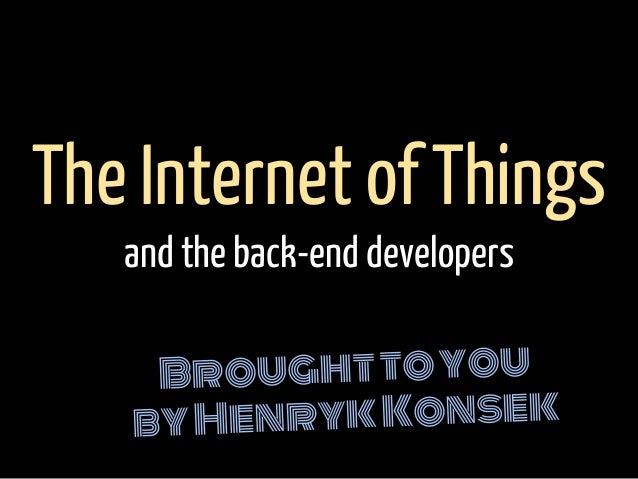 Broughttoyou byHenrykKonsek The Internet of Things and the back-end developers