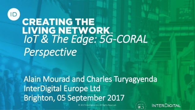 IoT & The Edge: 5G-CORAL Perspective Alain Mourad and Charles Turyagyenda InterDigital Europe Ltd Brighton, 05 September 2...