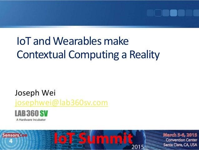 IoT and Wearables make Contextual Computing a Reality Joseph Wei josephwei@lab360sv.com