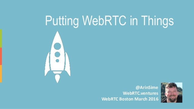 @ArinSime WebRTC.ventures WebRTC Boston March 2016 Putting WebRTC in Things
