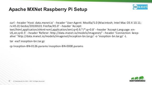 16 © Hortonworks Inc. 2011 – 2017. All Rights Reserved Apache MXNet Raspberry Pi Setup curl --header 'Host: data.mxnet.io'...