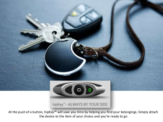 At the push of a button, hipKey™ will save you time by helping you find your belongings. Simply attach                    ...