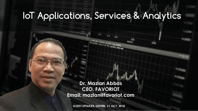 favoriot IoT Applications, Services & Analytics Dr. Mazlan Abbas CEO, FAVORIOT Email: mazlan@favoriot.com GUEST SPEAKER, U...