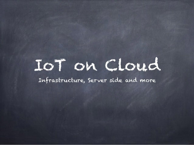 IoT on Cloud Infrastructure, Server side and more