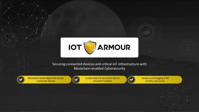 w w w . i o t a r m o u r. c o m 1 Securing connected devices and critical IoT infrastructure with Blockchain-enabled Cybe...
