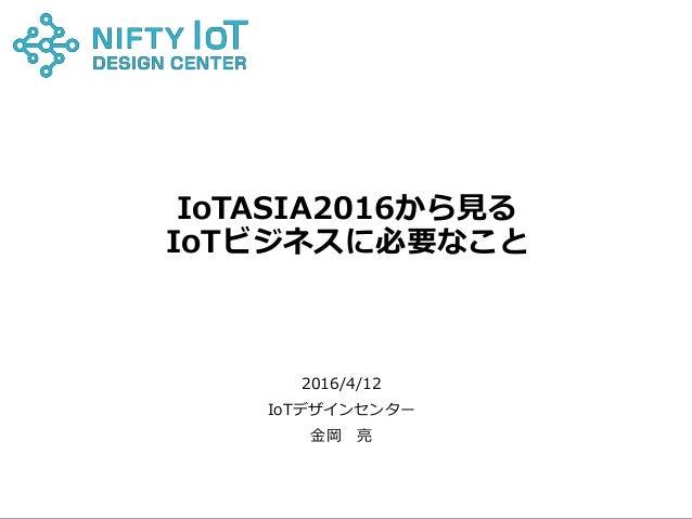 0Copyright @ NIFTY Corporation All Rights Reserved IoTASIA2016から見る IoTビジネスに必要なこと 2016/4/12 IoTデザインセンター 金岡 亮