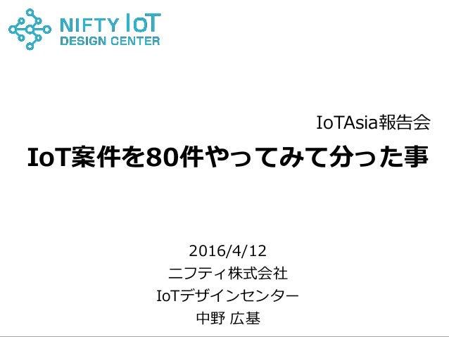 0Copyright @ NIFTY Corporation All Rights Reserved IoT案件を80件やってみて分った事 2016/4/12 ニフティ株式会社 IoTデザインセンター 中野 広基 IoTAsia報告会