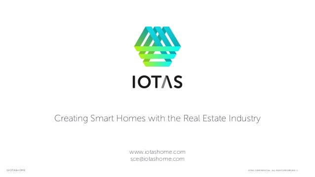 IOTAS CONFIDENTIAL. ALL RIGHTS RESERVED. ©@IOTASHOME Creating Smart Homes with the Real Estate Industry www.iotashome.com ...