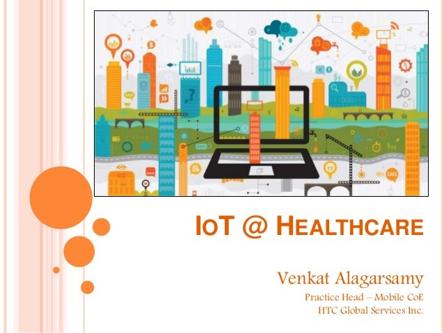 IOT @ HEALTHCARE Venkat Alagarsamy Practice Head – Mobile CoE HTC Global Services Inc.