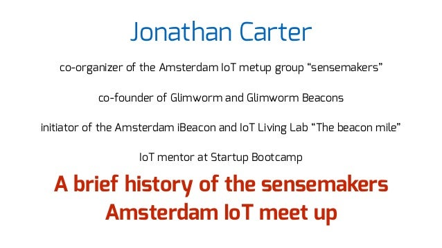 "Jonathan Carter co-organizer of the Amsterdam IoT metup group ""sensemakers"" co-founder of Glimworm and Glimworm Beacons in..."