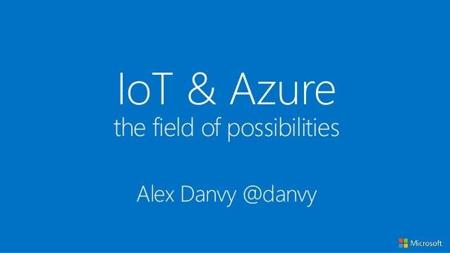 IoT & Azure the field of possibilities Alex Danvy @danvy