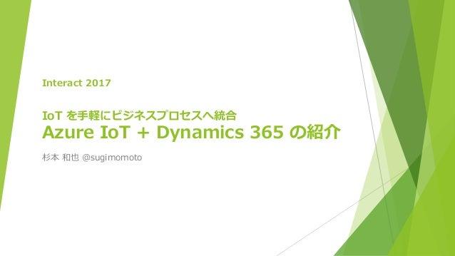 Interact 2017 IoT を手軽にビジネスプロセスへ統合 Azure IoT + Dynamics 365 の紹介 杉本 和也 @sugimomoto