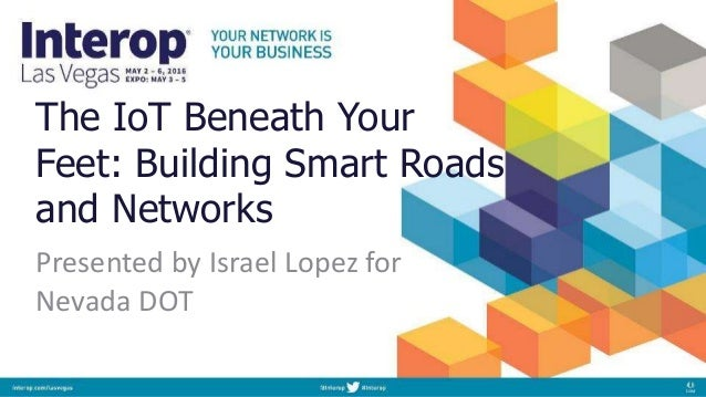 The IoT Beneath Your Feet: Building Smart Roads and Networks Presented by Israel Lopez for Nevada DOT