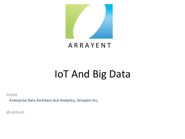 IoT	   And	   Big	   Data	    Sanjay	    	   	   -­‐Enterprise	   Data	   Architect	   and	   Analy:cs,	   Arrayent	   Inc...