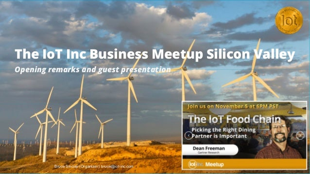 The IoT Inc Business Meetup Silicon Valley Opening remarks and guest presentation Bruce Sinclair (Organizer): bruce@iot-in...