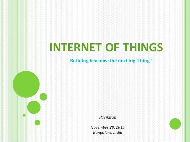 "INTERNET OF THINGS Building beacons: the next big ""thing "" Ravikiran November 28, 2015 Bangalore, India"