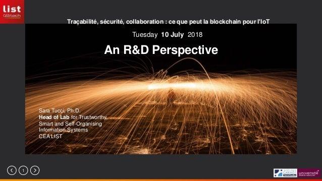 1 An R&D Perspective Traçabilité, sécurité, collaboration : ce que peut la blockchain pour l'IoT Sara Tucci, Ph.D. Head of...