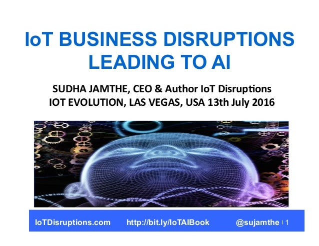 1 IoT BUSINESS DISRUPTIONS LEADING TO AI SUDHA  JAMTHE,  CEO  &  Author  IoT  Disrup8ons   IOT  EVOLUTION,...