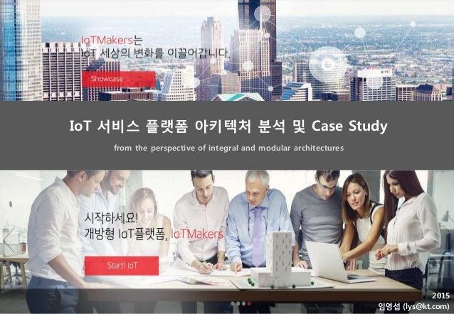 2015 임영섭 (lys@kt.com) from the perspective of integral and modular architectures IoT 서비스 플랫폼 아키텍처 분석 및 Case Study