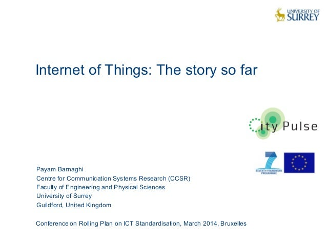 Internet of Things: The story so far 1 Payam Barnaghi Centre for Communication Systems Research (CCSR) Faculty of Engineer...